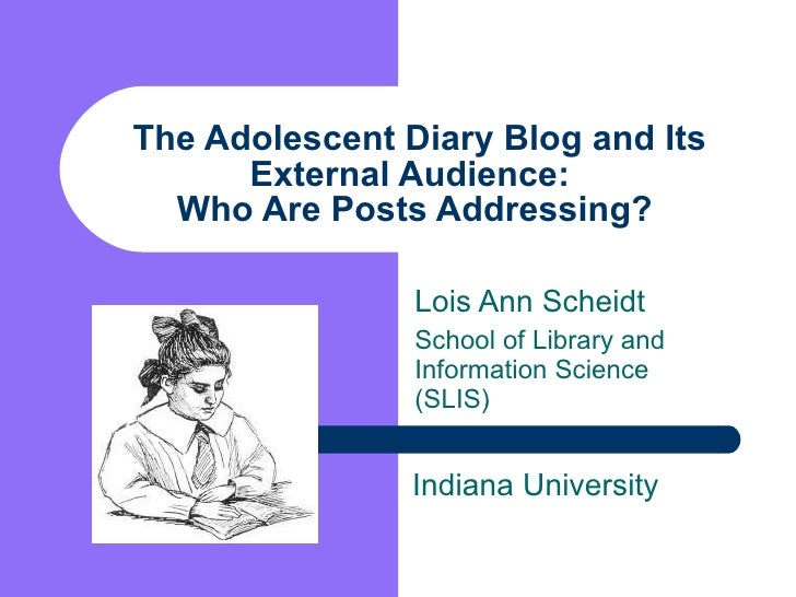 The Adolescent Diary Blog and Its External Audience:  Who Are Posts Addressing?  Lois Ann Scheidt School of Library and In...
