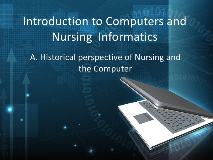 Introduction to Computers and     Nursing Informatics A. Historical perspective of Nursing and               the Computer