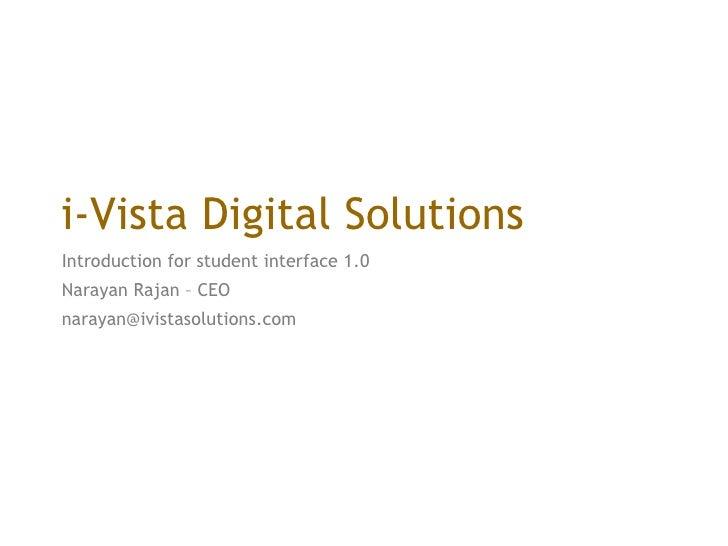 i-Vista Digital Solutions Introduction for student interface 1.0  Narayan Rajan – CEO narayan@ivistasolutions.com