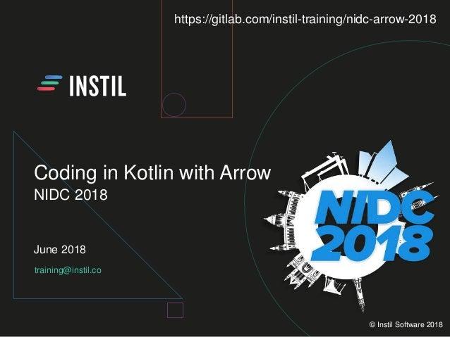 training@instil.co June 2018 © Instil Software 2018 Coding in Kotlin with Arrow NIDC 2018 https://gitlab.com/instil-traini...