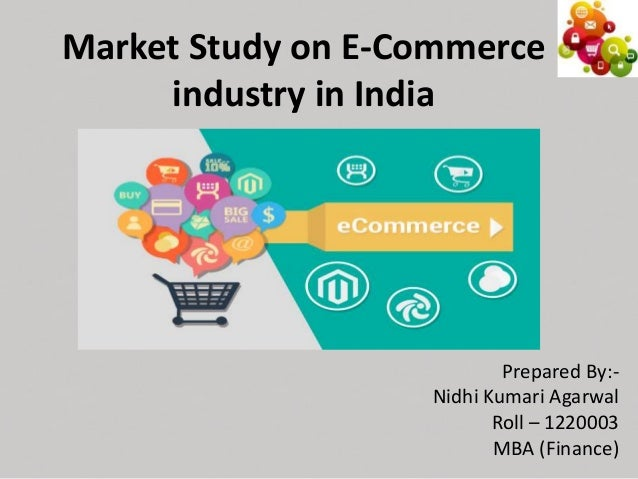 Market Study on E-Commerce industry in India Prepared By:- Nidhi Kumari Agarwal Roll – 1220003 MBA (Finance)