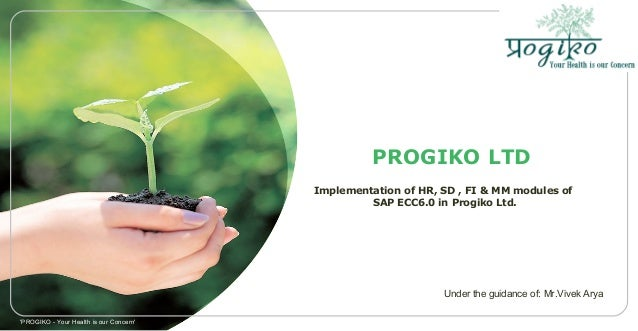 PROGIKO LTD Implementation of HR, SD , FI & MM modules of SAP ECC6.0 in Progiko Ltd. 'PROGIKO - Your Health is our Concern...