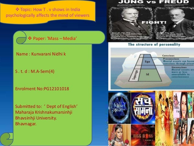  Topic: How T . v shows in India psychologically affects the mind of viewers Name : Kunvarani Nidhi k S . t. d : M.A-Sem(...