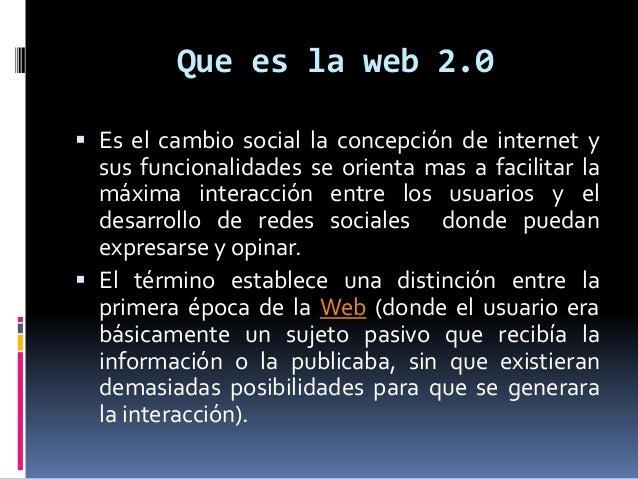 Que es la web 2.0  Es el cambio social la concepción de internet y sus funcionalidades se orienta mas a facilitar la máxi...