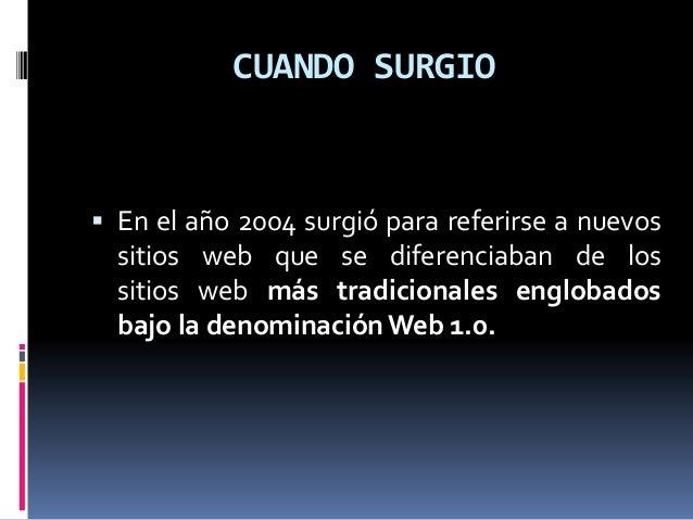 CUANDO SURGIO  En el año 2004 surgió para referirse a nuevos sitios web que se diferenciaban de los sitios web más tradic...