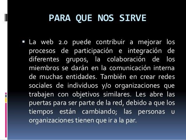 PARA QUE NOS SIRVE  La web 2.0 puede contribuir a mejorar los procesos de participación e integración de diferentes grupo...