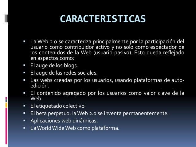 CARACTERISTICAS  La Web 2.0 se caracteriza principalmente por la participación del usuario como contribuidor activo y no ...