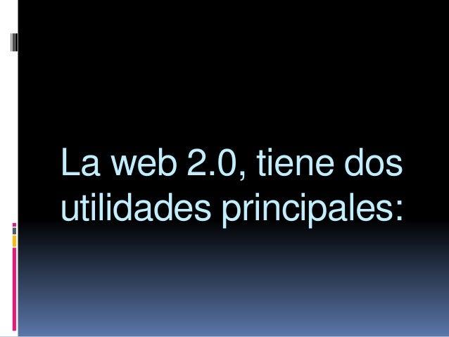 La web 2.0, tiene dos utilidades principales: