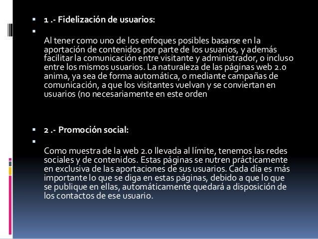  1 .- Fidelización de usuarios:  Al tener como uno de los enfoques posibles basarse en la aportación de contenidos por p...