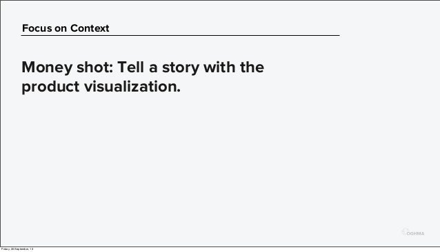 Focus on Context Money shot: Tell a story with the product visualization. Friday, 20 September, 13