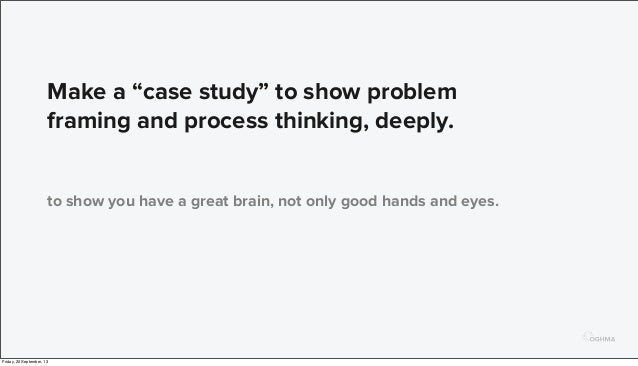 """Make a """"case study"""" to show problem framing and process thinking, deeply. to show you have a great brain, not only good ha..."""