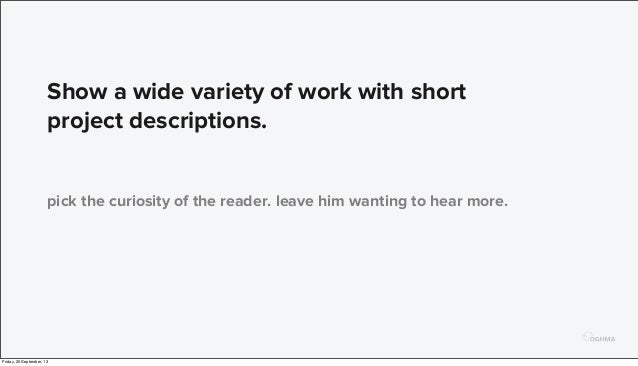 Show a wide variety of work with short project descriptions. pick the curiosity of the reader. leave him wanting to hear m...