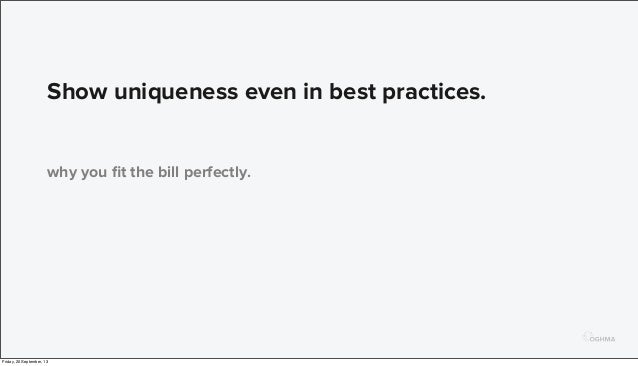 Show uniqueness even in best practices. why you fit the bill perfectly. Friday, 20 September, 13