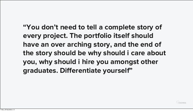 """""""You don't need to tell a complete story of every project. The portfolio itself should have an over arching story, and the..."""
