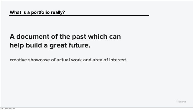 What is a portfolio really? A document of the past which can help build a great future. creative showcase of actual work a...