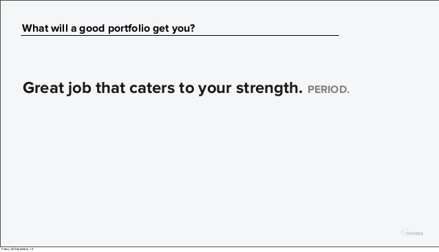 What will a good portfolio get you? Great job that caters to your strength. PERIOD. Friday, 20 September, 13