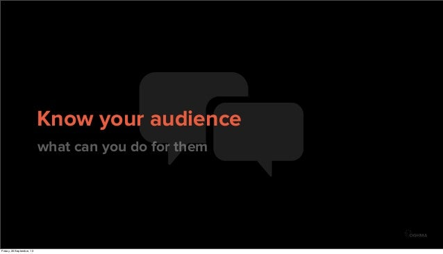 Know your audience what can you do for them Friday, 20 September, 13