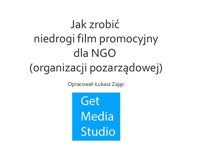 Jak zrobić niedrogi film promocyjny dla NGO (organizacji pozarządowej) Opracował: Łukasz Zając
