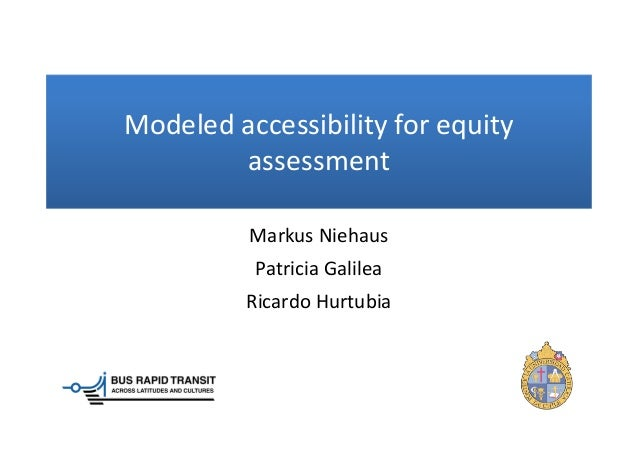 Modeled accessibility for equity assessment Markus Niehaus Patricia Galilea Ricardo Hurtubia