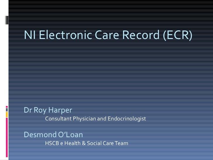 NI Electronic Care Record (ECR) Dr Roy Harper Consultant Physician and Endocrinologist Desmond O'Loan HSCB e Health & Soci...