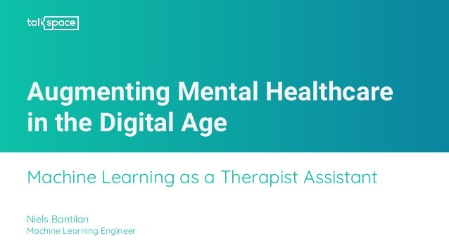 Augmenting Mental Healthcare in the Digital Age Machine Learning as a Therapist Assistant Niels Bantilan Machine Learning ...