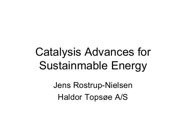 Catalysis Advances for Sustainmable Energy Jens Rostrup-Nielsen Haldor Topsøe A/S
