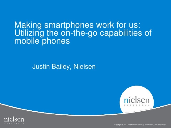 Making smartphones work for us:Utilizing the on-the-go capabilities ofmobile phones     Justin Bailey, Nielsen            ...
