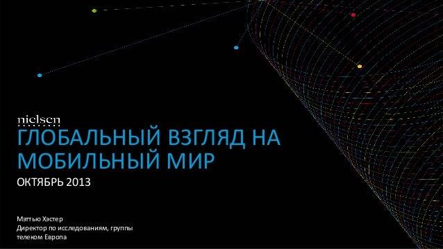 ГЛОБАЛЬНЫЙ ВЗГЛЯД НА МОБИЛЬНЫЙ МИР ОКТЯБРЬ 2013 Мэттью Хэстер Директор по исследованиям, группы телеком Европа
