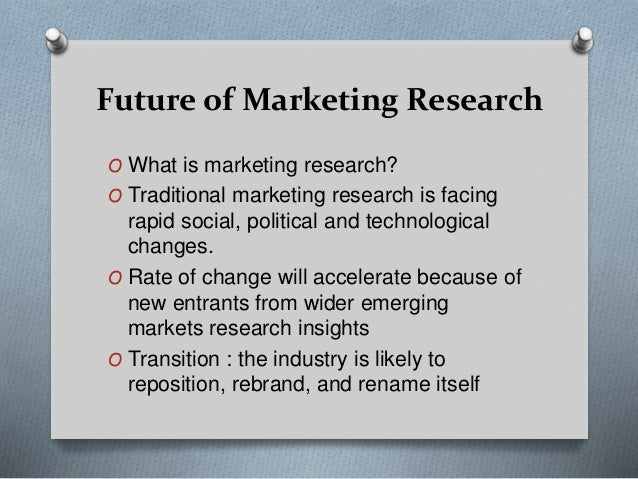 Future of Marketing Research O What is marketing research? O Traditional marketing research is facing rapid social, politi...