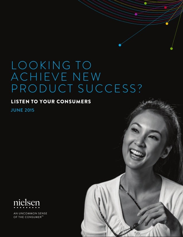 1Copyright © 2015 The Nielsen Company LOOKING TO ACHIEVE NEW PRODUCT SUCCESS? LISTEN TO YOUR CONSUMERS JUNE 2015