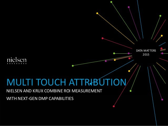 MULTI TOUCH ATTRIBUTION NIELSEN AND KRUX COMBINE ROI MEASUREMENT WITH NEXT-GEN DMP CAPABILITIES DATA MATTERS 2015
