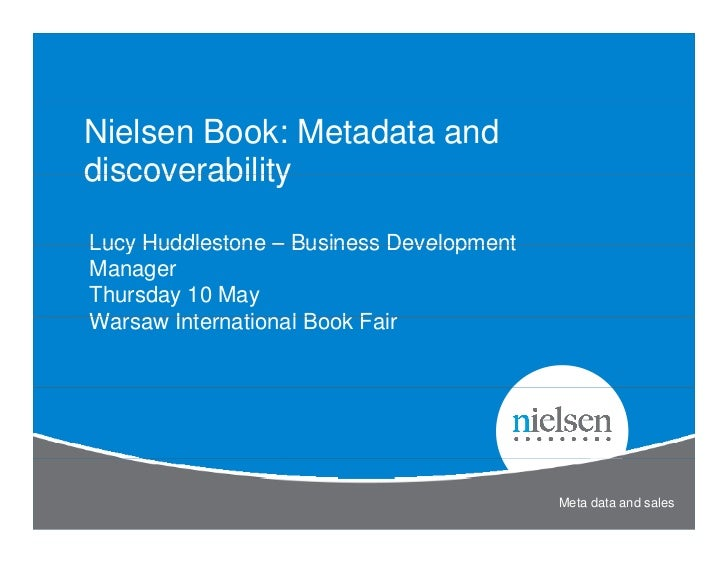 Nielsen Book: Metadata anddiscoverabilityLucy Huddlestone – Business DevelopmentManagerThursday 10 MayWarsaw International...