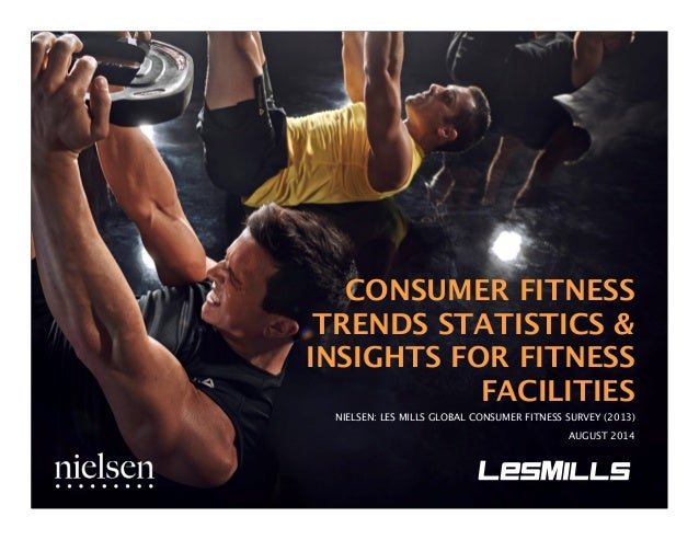CONSUMER FITNESS  TRENDS STATISTICS &  INSIGHTS FOR FITNESS  FACILITIES  NIELSEN: LES MILLS GLOBAL CONSUMER FITNESS SURVEY...