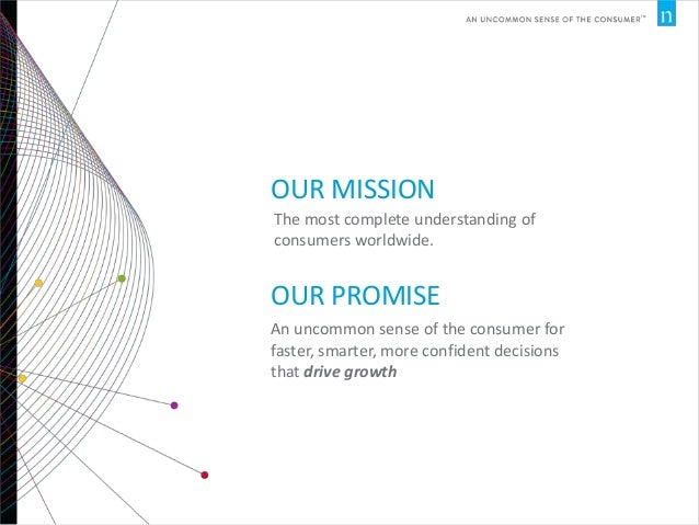 OUR MISSION The most complete understanding of consumers worldwide.  OUR PROMISE An uncommon sense of the consumer for fas...