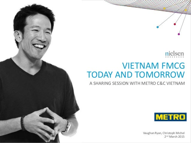 VIETNAM FMCG TODAY AND TOMORROW Vaughan Ryan, Christoph Michel 2nd March 2015 A SHARING SESSION WITH METRO C&C VIETNAM