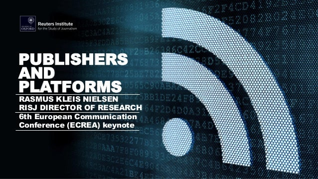 RASMUS KLEIS NIELSEN RISJ DIRECTOR OF RESEARCH 6th European Communication Conference (ECREA) keynote PUBLISHERS AND PLATFO...