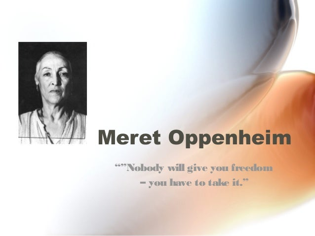"Meret Oppenheim """"Nobody will give you freedom     – you have to take it."""