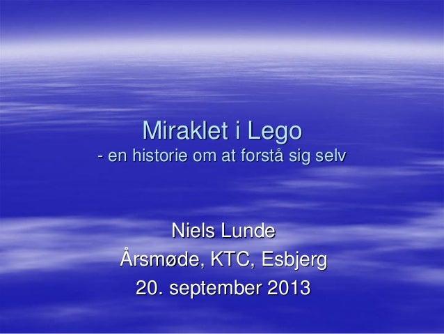 Miraklet i Lego - en historie om at forstå sig selv  Niels Lunde  Årsmøde, KTC, Esbjerg  20. september 2013