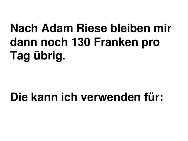 Nach Adam Riese bleiben mir dann noch 130 Franken pro Tag übrig.  Die kann ich verwenden für: