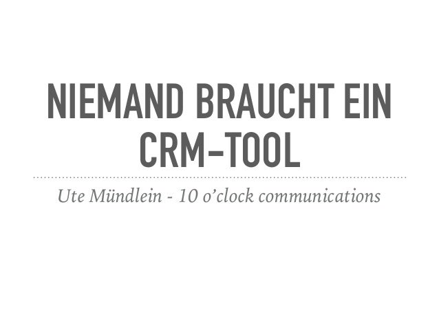 NIEMAND BRAUCHT EIN CRM-TOOL Ute Mündlein - 10 o'clock communications