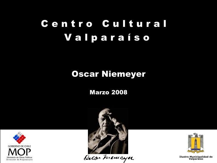 C e n t r o  C u l t u r a l  V a l p a r a í s o  Oscar Niemeyer Marzo 2008 Ilustre Municipalidad de Valparaíso