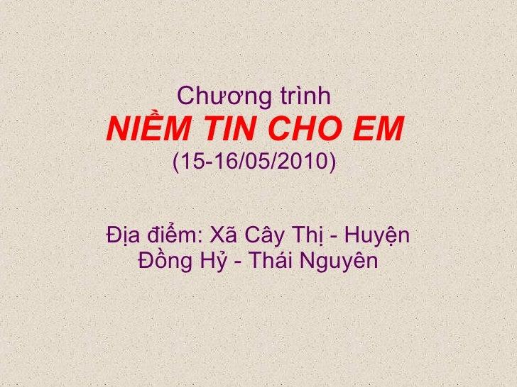 Chương trình NIỀM TIN CHO EM (15-16/05/2010) Địa điểm: Xã Cây Thị - Huyện Đồng Hỷ - Thái Nguyên