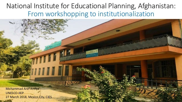 National Institute for Educational Planning, Afghanistan: From workshopping to institutionalization Mohammad Aref Arefee U...
