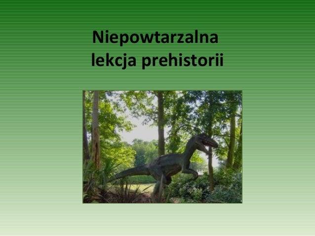 Niepowtarzalna lekcja prehistorii