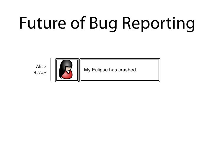 Future of Bug Reporting    Alice           My Eclipse has crashed.  A User