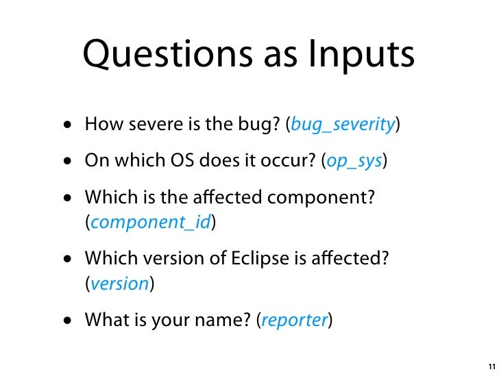 Questions as Inputs •   How severe is the bug? (bug_severity) •   On which OS does it occur? (op_sys) •   Which is the affe...