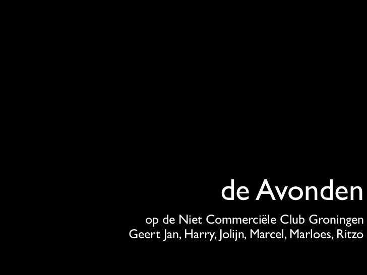 de Avonden  op de Niet Commerciële Club GroningenGeert Jan, Harry, Jolijn, Marcel, Marloes, Ritzo