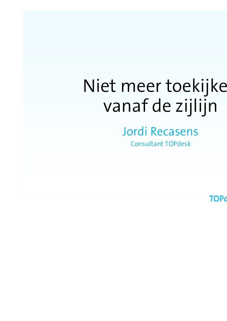Niet meer toekijken  vanaf de zijlijn    Jordi Recasens     Consultant TOPdesk