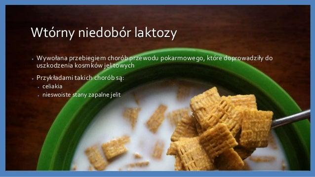 Wtórny niedobór laktozy ● Wywołana przebiegiem chorób przewodu pokarmowego, które doprowadziły do uszkodzenia kosmków jeli...