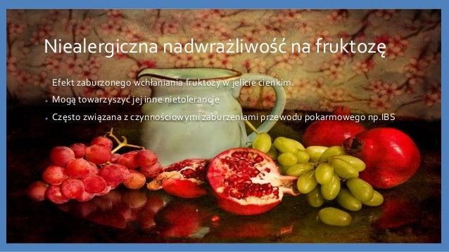 Niealergiczna nadwrażliwość na fruktozę • Efekt zaburzonego wchłaniania fruktozy w jelicie cienkim. ● Mogą towarzyszyć jej...